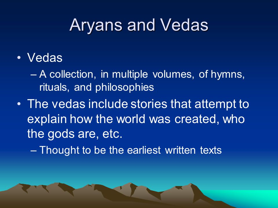 Aryans and Vedas Vedas –A collection, in multiple volumes, of hymns, rituals, and philosophies The vedas include stories that attempt to explain how t