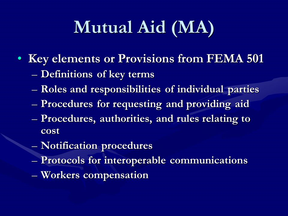Mutual Aid (MA) Key elements or Provisions from FEMA 501Key elements or Provisions from FEMA 501 –Definitions of key terms –Roles and responsibilities of individual parties –Procedures for requesting and providing aid –Procedures, authorities, and rules relating to cost –Notification procedures –Protocols for interoperable communications –Workers compensation