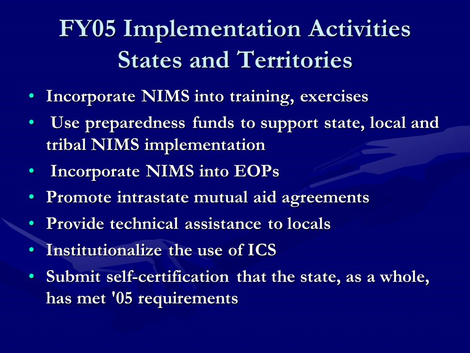 FY05 Implementation Activities States and Territories Incorporate NIMS into training, exercisesIncorporate NIMS into training, exercises Use preparedness funds to support state, local and tribal NIMS implementation Use preparedness funds to support state, local and tribal NIMS implementation Incorporate NIMS into EOPs Incorporate NIMS into EOPs Promote intrastate mutual aid agreementsPromote intrastate mutual aid agreements Provide technical assistance to localsProvide technical assistance to locals Institutionalize the use of ICSInstitutionalize the use of ICS Submit self-certification that the state, as a whole, has met 05 requirementsSubmit self-certification that the state, as a whole, has met 05 requirements