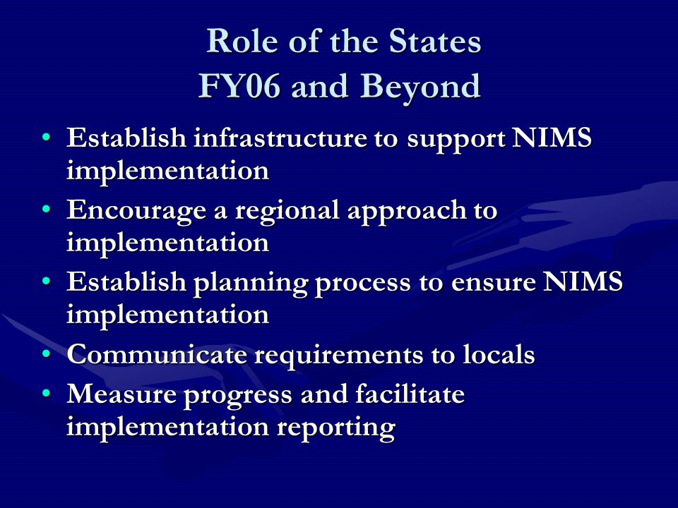 Role of the States FY06 and Beyond Role of the States FY06 and Beyond Establish infrastructure to support NIMS implementationEstablish infrastructure to support NIMS implementation Encourage a regional approach to implementationEncourage a regional approach to implementation Establish planning process to ensure NIMS implementationEstablish planning process to ensure NIMS implementation Communicate requirements to localsCommunicate requirements to locals Measure progress and facilitate implementation reportingMeasure progress and facilitate implementation reporting