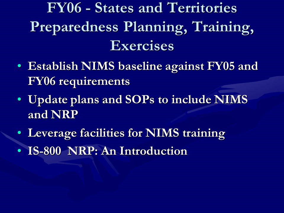 FY06 - States and Territories Preparedness Planning, Training, Exercises Establish NIMS baseline against FY05 and FY06 requirementsEstablish NIMS baseline against FY05 and FY06 requirements Update plans and SOPs to include NIMS and NRPUpdate plans and SOPs to include NIMS and NRP Leverage facilities for NIMS trainingLeverage facilities for NIMS training IS-800 NRP: An IntroductionIS-800 NRP: An Introduction
