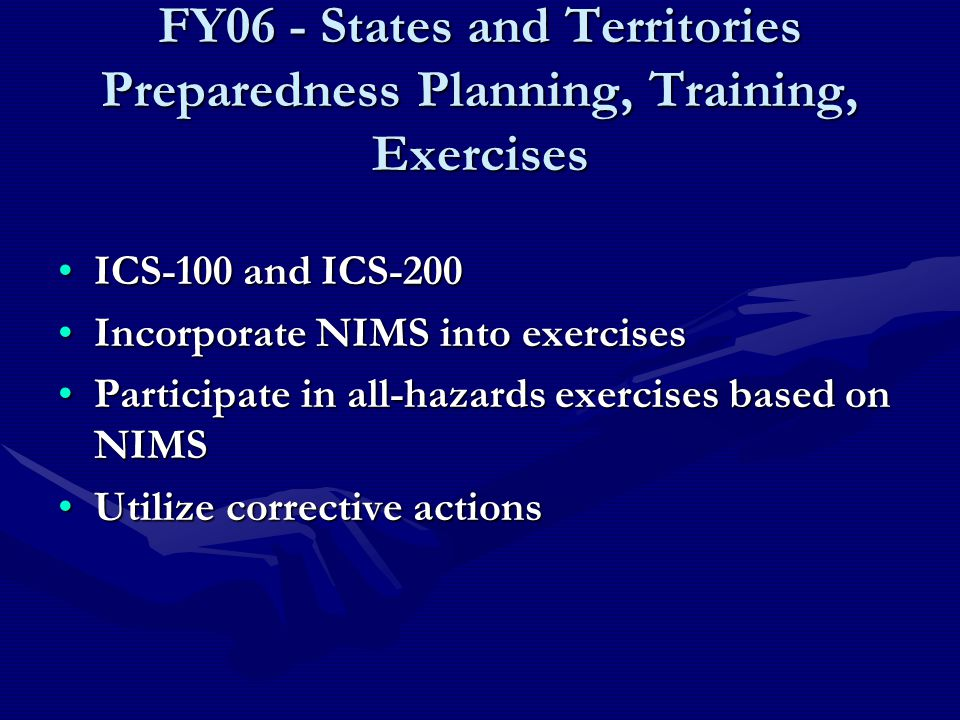 FY06 - States and Territories Preparedness Planning, Training, Exercises ICS-100 and ICS-200ICS-100 and ICS-200 Incorporate NIMS into exercisesIncorporate NIMS into exercises Participate in all-hazards exercises based on NIMSParticipate in all-hazards exercises based on NIMS Utilize corrective actionsUtilize corrective actions