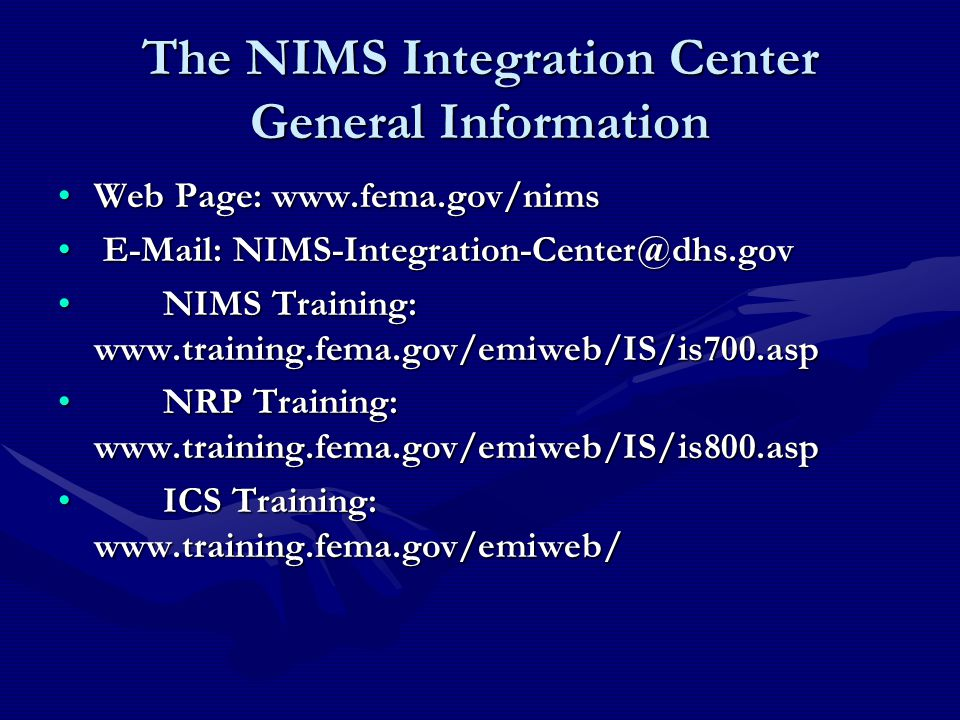 The NIMS Integration Center General Information Web Page: www.fema.gov/nimsWeb Page: www.fema.gov/nims E-Mail: NIMS-Integration-Center@dhs.gov E-Mail: NIMS-Integration-Center@dhs.gov NIMS Training: www.training.fema.gov/emiweb/IS/is700.asp NIMS Training: www.training.fema.gov/emiweb/IS/is700.asp NRP Training: www.training.fema.gov/emiweb/IS/is800.asp NRP Training: www.training.fema.gov/emiweb/IS/is800.asp ICS Training: www.training.fema.gov/emiweb/ ICS Training: www.training.fema.gov/emiweb/
