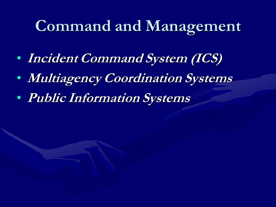 Command and Management Incident Command System (ICS)Incident Command System (ICS) Multiagency Coordination SystemsMultiagency Coordination Systems Public Information SystemsPublic Information Systems