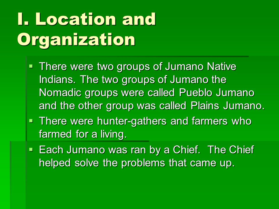 I. Location and Organization  There were two groups of Jumano Native Indians. The two groups of Jumano the Nomadic groups were called Pueblo Jumano a