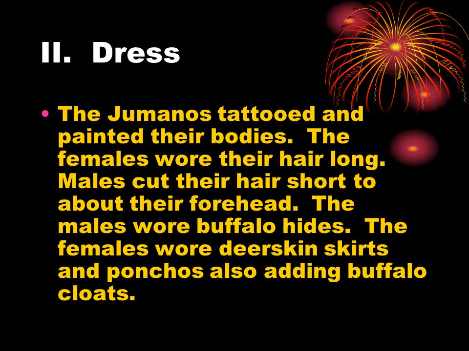 II. Dress The Jumanos tattooed and painted their bodies. The females wore their hair long. Males cut their hair short to about their forehead. The mal