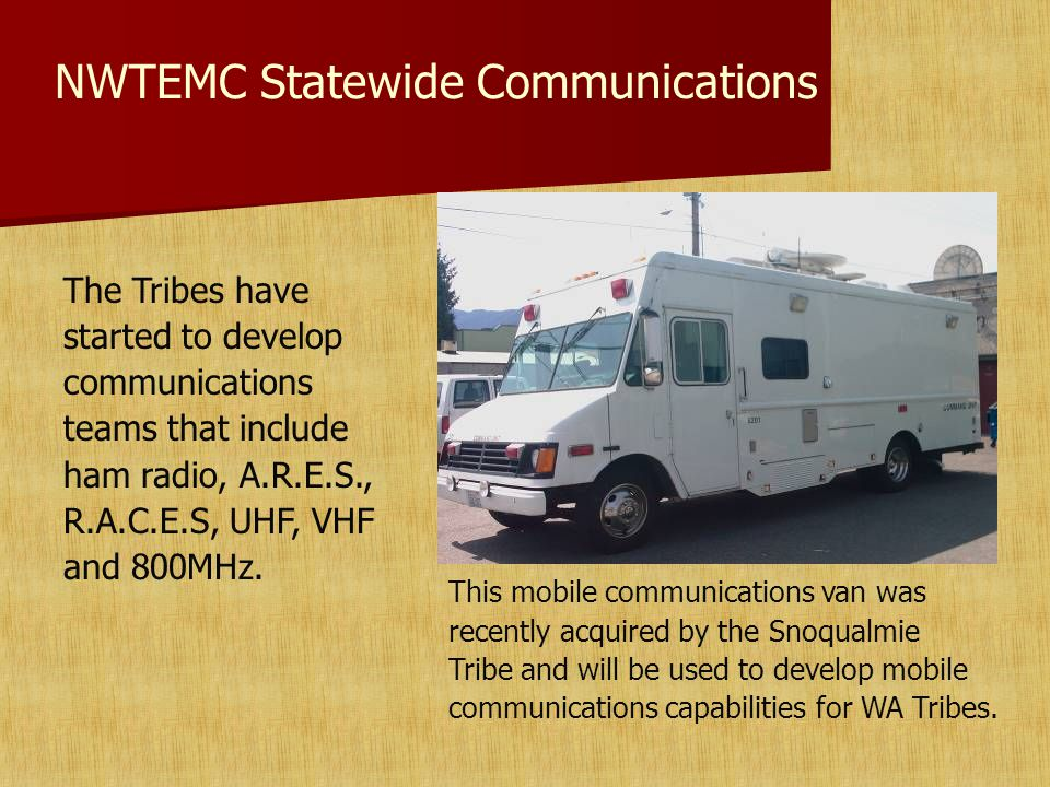 NWTEMC Statewide Communications The Tribes have started to develop communications teams that include ham radio, A.R.E.S., R.A.C.E.S, UHF, VHF and 800MHz.