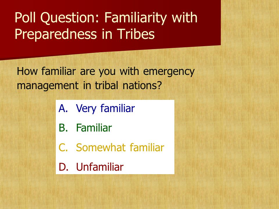 Poll Question: Familiarity with Preparedness in Tribes How familiar are you with emergency management in tribal nations.