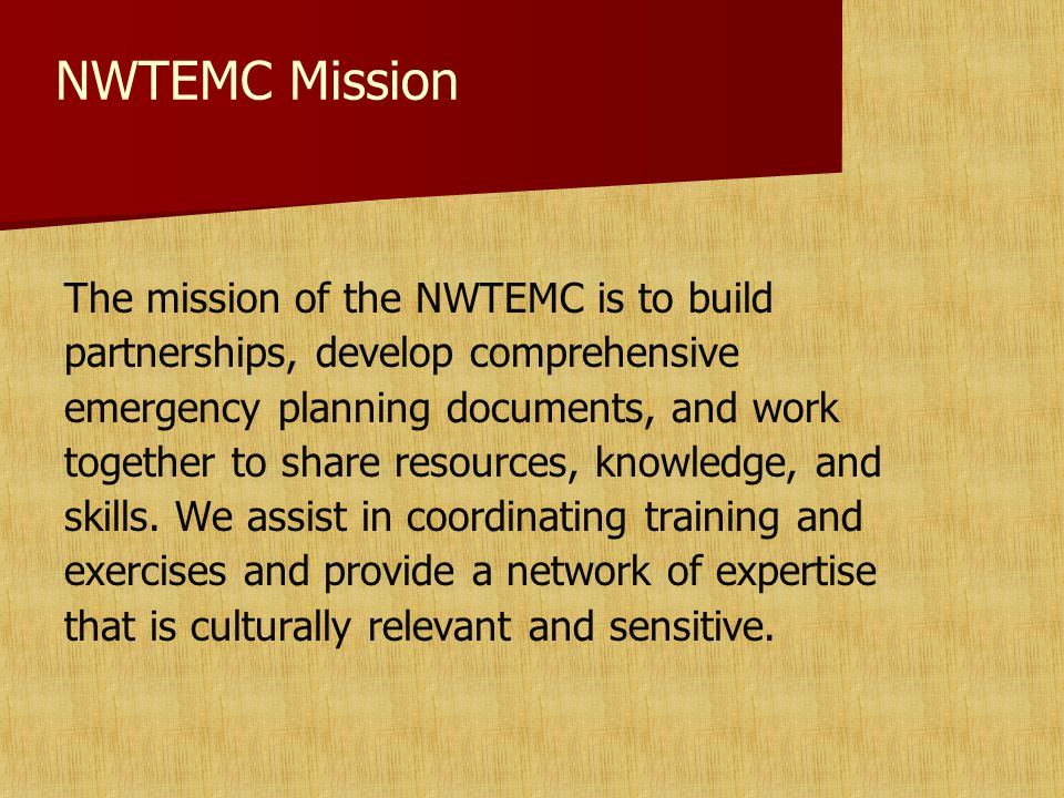 NWTEMC Mission The mission of the NWTEMC is to build partnerships, develop comprehensive emergency planning documents, and work together to share resources, knowledge, and skills.