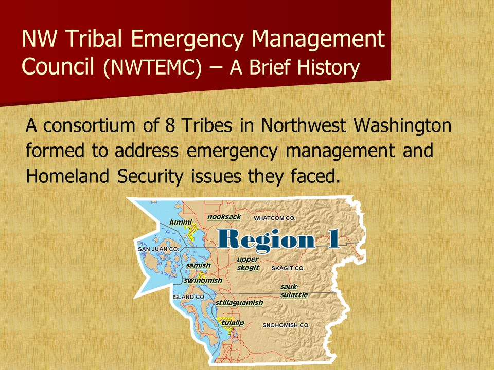 NW Tribal Emergency Management Council (NWTEMC) – A Brief History A consortium of 8 Tribes in Northwest Washington formed to address emergency management and Homeland Security issues they faced.