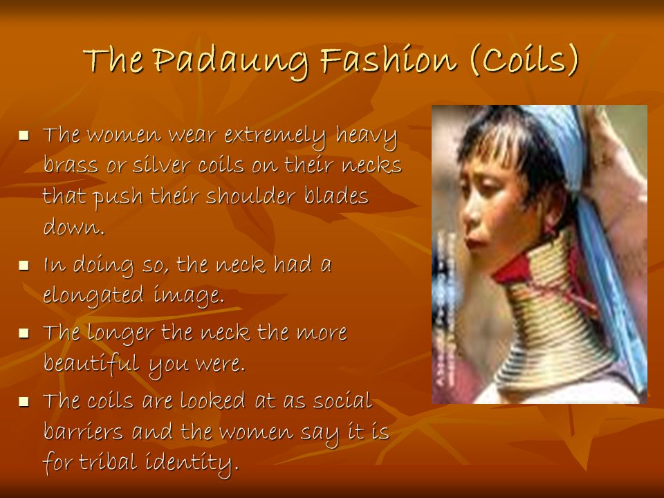 The Padaung Fashion (Coils) The women wear extremely heavy brass or silver coils on their necks that push their shoulder blades down.