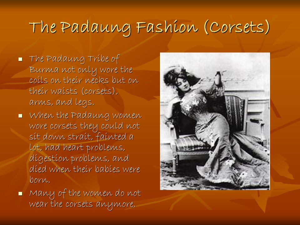 The Padaung Fashion (Corsets) The Padaung Tribe of Burma not only wore the coils on their necks but on their waists (corsets), arms, and legs.