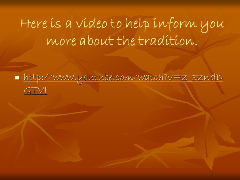 Here is a video to help inform you more about the tradition.