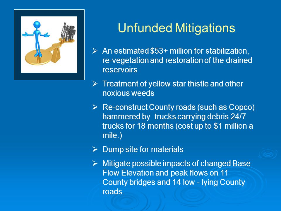 Unfunded Mitigations  An estimated $53+ million for stabilization, re-vegetation and restoration of the drained reservoirs  Treatment of yellow star thistle and other noxious weeds  Re-construct County roads (such as Copco) hammered by trucks carrying debris 24/7 trucks for 18 months (cost up to $1 million a mile.)  Dump site for materials  Mitigate possible impacts of changed Base Flow Elevation and peak flows on 11 County bridges and 14 low - lying County roads.