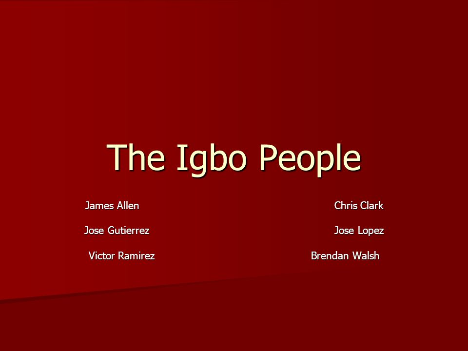 The Igbo People James Allen Chris Clark Jose Gutierrez Jose Lopez Victor Ramirez Brendan Walsh
