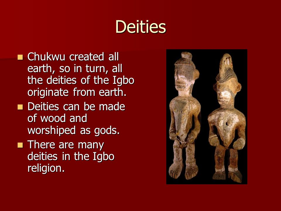 Deities Chukwu created all earth, so in turn, all the deities of the Igbo originate from earth.