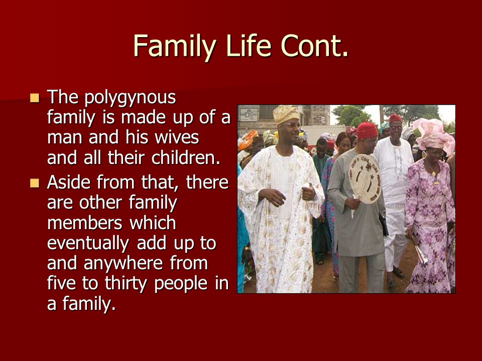 Family Life Cont.The polygynous family is made up of a man and his wives and all their children.