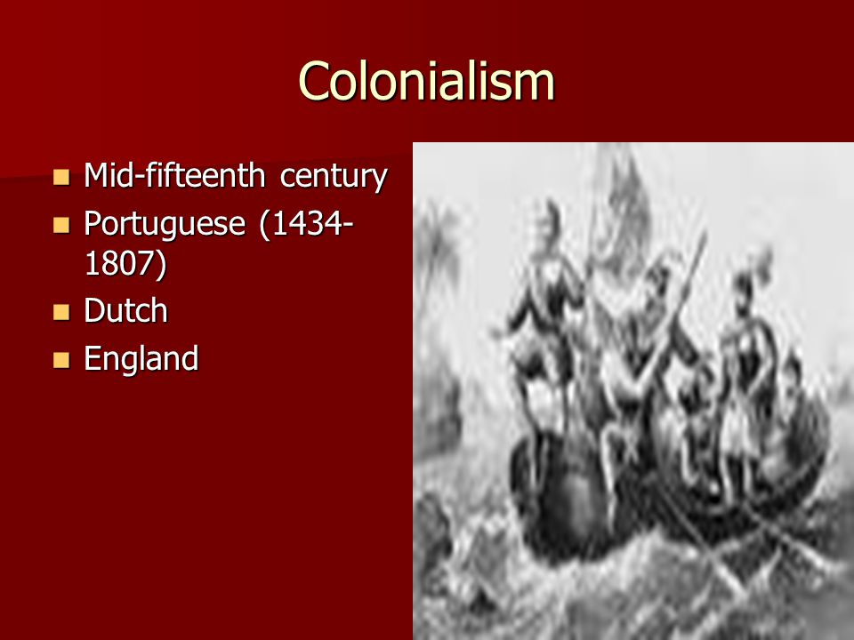 Colonialism Mid-fifteenth century Mid-fifteenth century Portuguese (1434- 1807) Portuguese (1434- 1807) Dutch Dutch England England