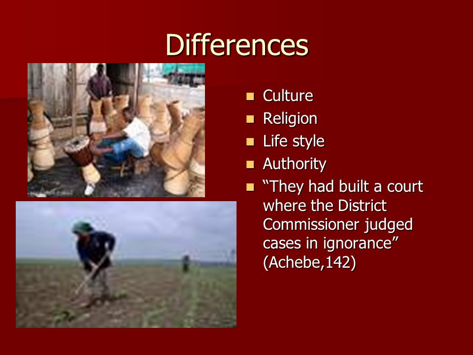 Differences Culture Culture Religion Religion Life style Life style Authority Authority They had built a court where the District Commissioner judged cases in ignorance (Achebe,142) They had built a court where the District Commissioner judged cases in ignorance (Achebe,142)