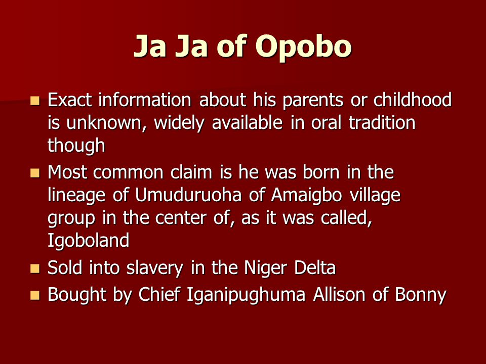 Ja Ja of Opobo Exact information about his parents or childhood is unknown, widely available in oral tradition though Exact information about his parents or childhood is unknown, widely available in oral tradition though Most common claim is he was born in the lineage of Umuduruoha of Amaigbo village group in the center of, as it was called, Igoboland Most common claim is he was born in the lineage of Umuduruoha of Amaigbo village group in the center of, as it was called, Igoboland Sold into slavery in the Niger Delta Sold into slavery in the Niger Delta Bought by Chief Iganipughuma Allison of Bonny Bought by Chief Iganipughuma Allison of Bonny