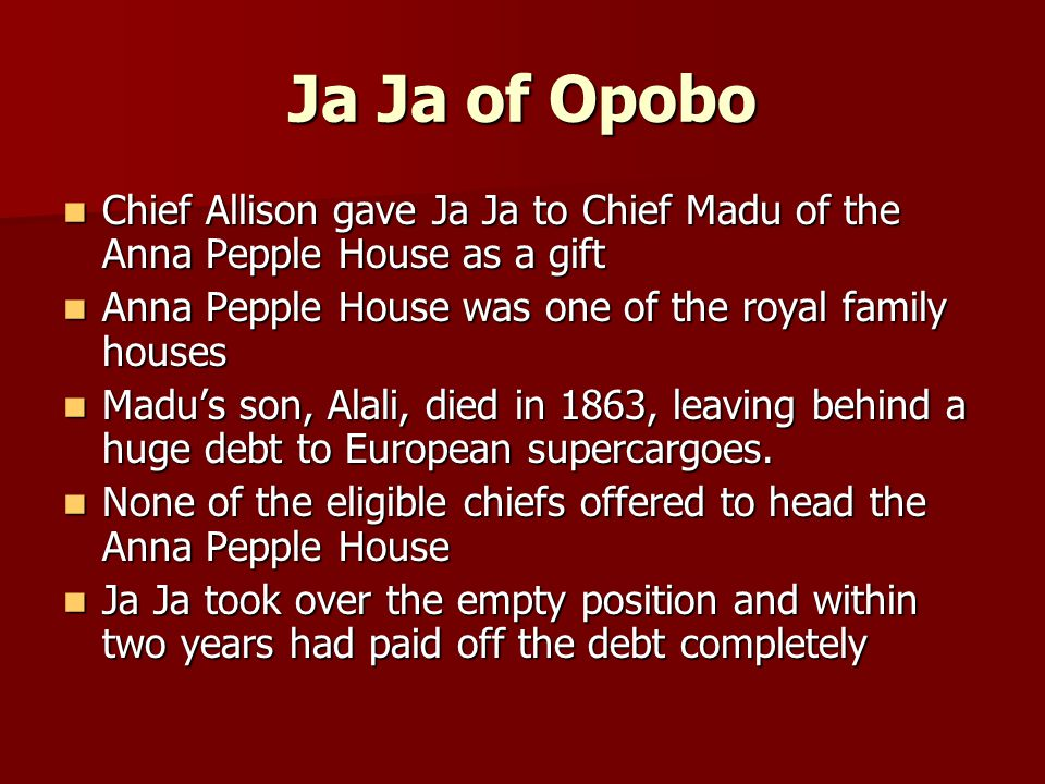Ja Ja of Opobo Chief Allison gave Ja Ja to Chief Madu of the Anna Pepple House as a gift Chief Allison gave Ja Ja to Chief Madu of the Anna Pepple House as a gift Anna Pepple House was one of the royal family houses Anna Pepple House was one of the royal family houses Madu's son, Alali, died in 1863, leaving behind a huge debt to European supercargoes.