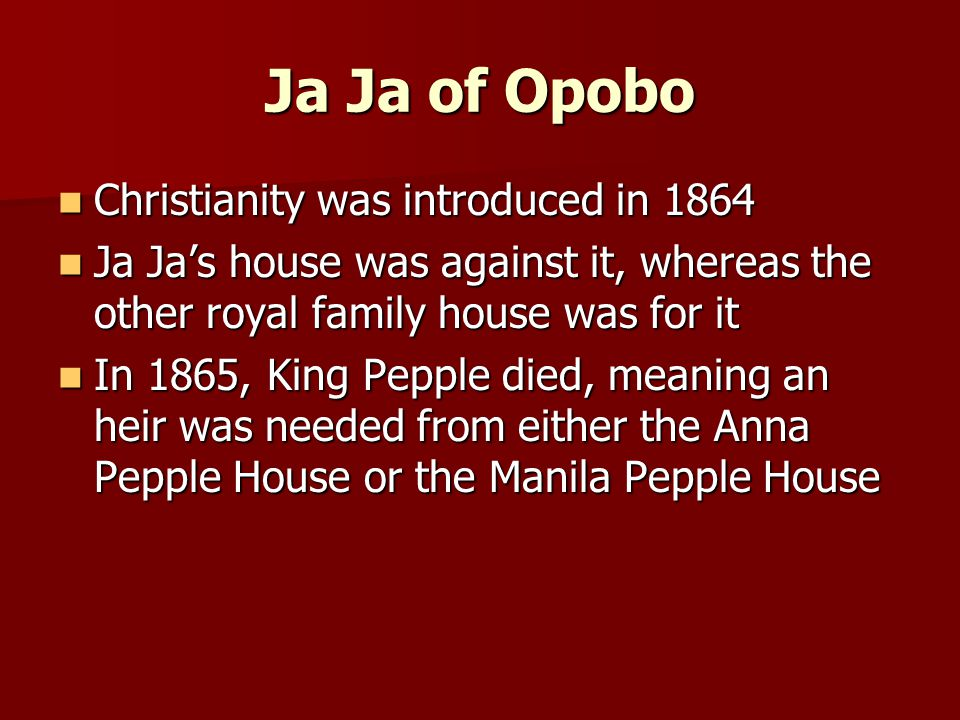 Ja Ja of Opobo Christianity was introduced in 1864 Christianity was introduced in 1864 Ja Ja's house was against it, whereas the other royal family house was for it Ja Ja's house was against it, whereas the other royal family house was for it In 1865, King Pepple died, meaning an heir was needed from either the Anna Pepple House or the Manila Pepple House In 1865, King Pepple died, meaning an heir was needed from either the Anna Pepple House or the Manila Pepple House