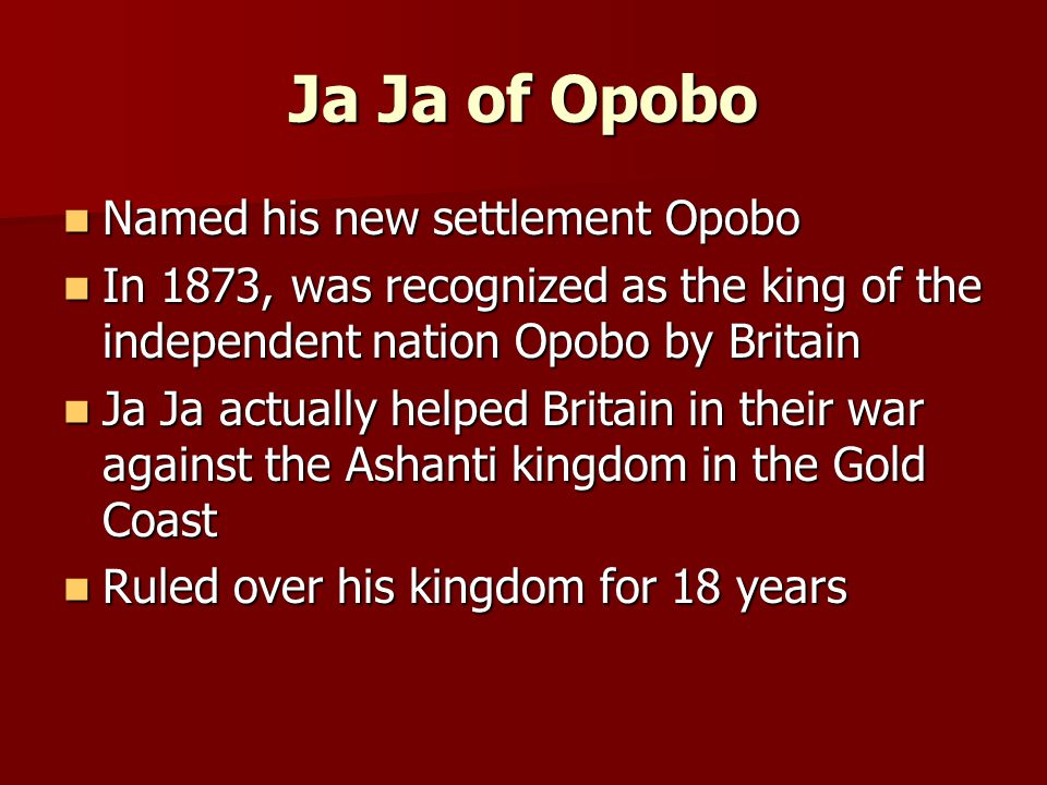 Ja Ja of Opobo Named his new settlement Opobo Named his new settlement Opobo In 1873, was recognized as the king of the independent nation Opobo by Britain In 1873, was recognized as the king of the independent nation Opobo by Britain Ja Ja actually helped Britain in their war against the Ashanti kingdom in the Gold Coast Ja Ja actually helped Britain in their war against the Ashanti kingdom in the Gold Coast Ruled over his kingdom for 18 years Ruled over his kingdom for 18 years