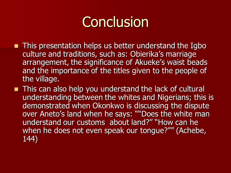 Conclusion This presentation helps us better understand the Igbo culture and traditions, such as: Obierika's marriage arrangement, the significance of Akueke's waist beads and the importance of the titles given to the people of the village.