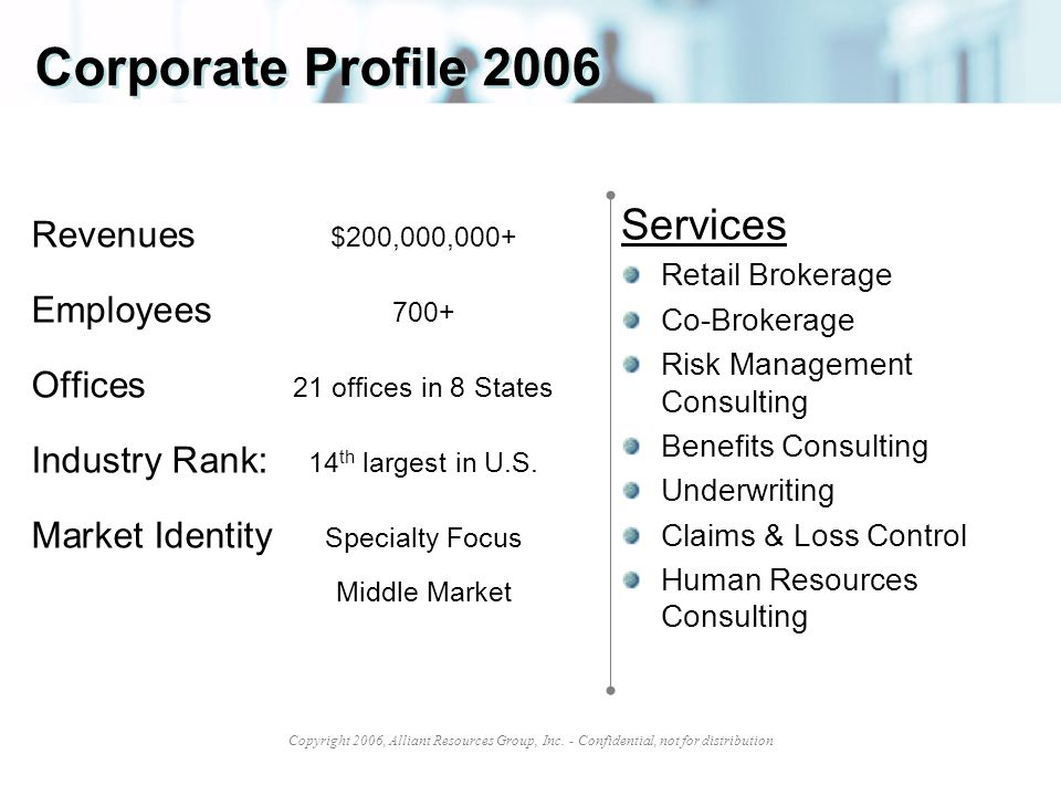 Copyright 2006, Alliant Resources Group, Inc. - Confidential, not for distribution Corporate Profile 2006 Revenues $200,000,000+ Employees 700+ Office