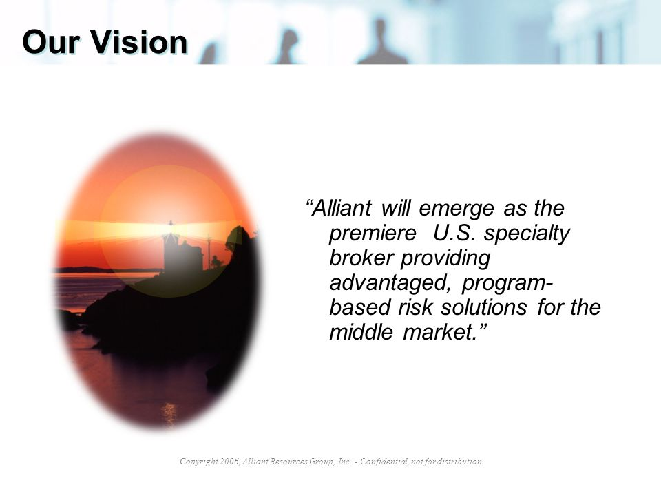 "Copyright 2006, Alliant Resources Group, Inc. - Confidential, not for distribution Our Vision ""Alliant will emerge as the premiere U.S. specialty brok"