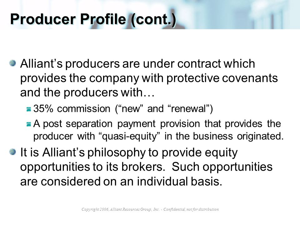 Copyright 2006, Alliant Resources Group, Inc. - Confidential, not for distribution Producer Profile (cont.) Alliant's producers are under contract whi
