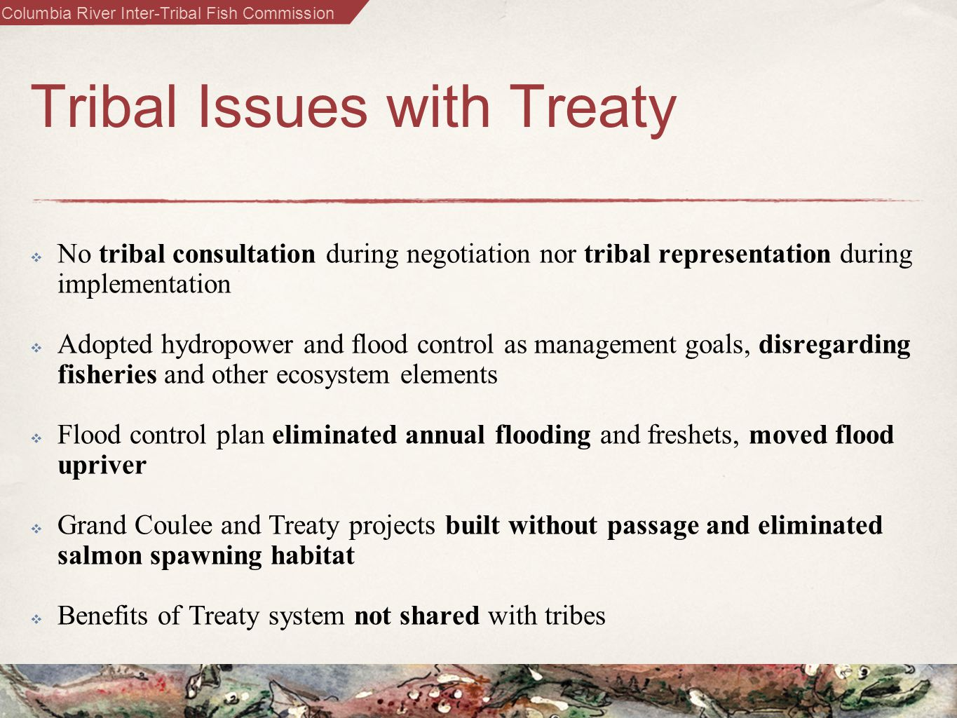 Columbia River Inter-Tribal Fish Commission Tribal Issues with Treaty  No tribal consultation during negotiation nor tribal representation during implementation  Adopted hydropower and flood control as management goals, disregarding fisheries and other ecosystem elements  Flood control plan eliminated annual flooding and freshets, moved flood upriver  Grand Coulee and Treaty projects built without passage and eliminated salmon spawning habitat  Benefits of Treaty system not shared with tribes