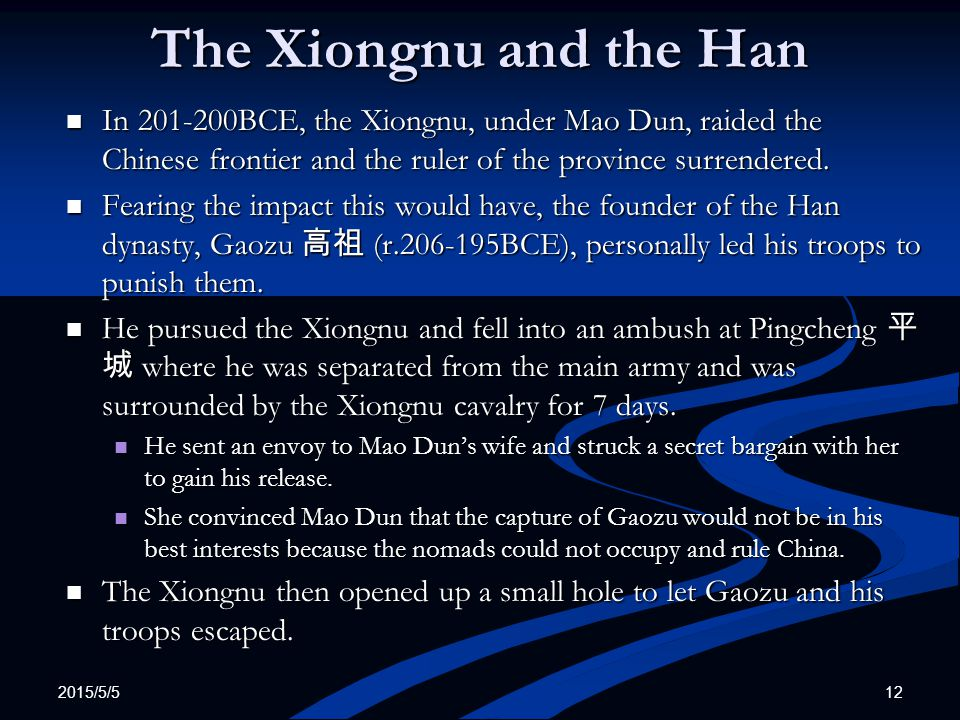 2015/5/5 12 The Xiongnu and the Han In 201-200BCE, the Xiongnu, under Mao Dun, raided the Chinese frontier and the ruler of the province surrendered.