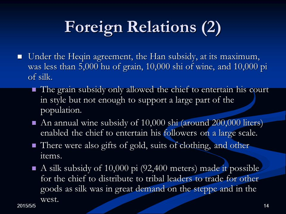 2015/5/5 14 Foreign Relations (2) Under the Heqin agreement, the Han subsidy, at its maximum, was less than 5,000 hu of grain, 10,000 shi of wine, and