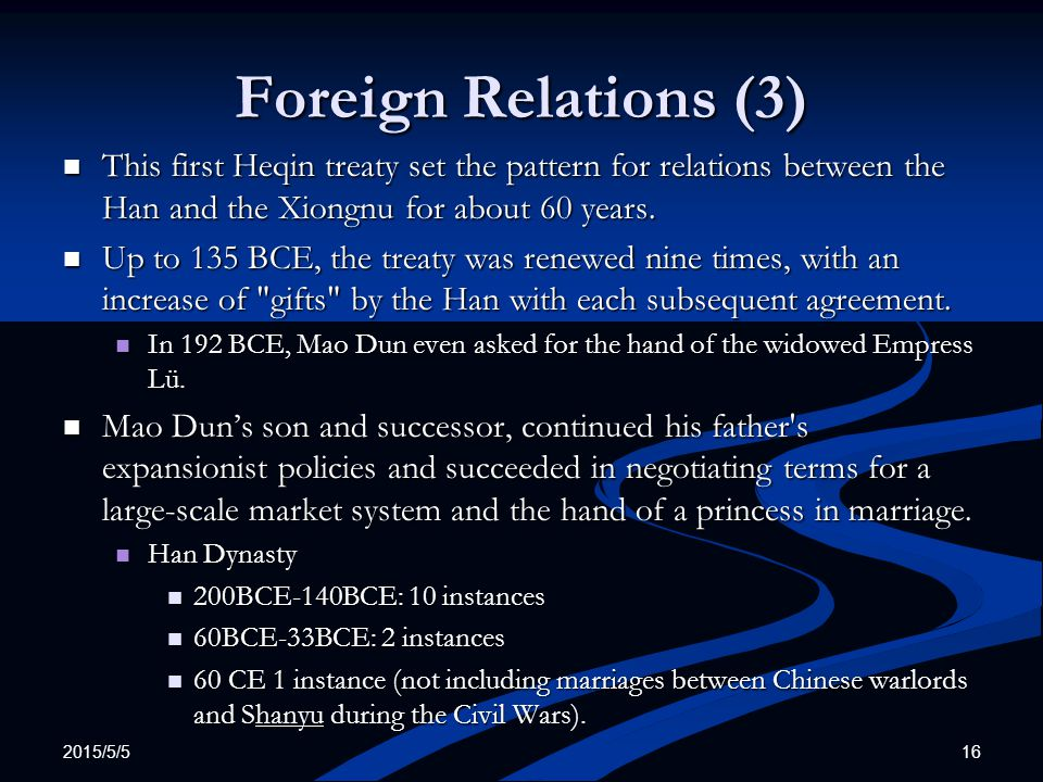 2015/5/5 16 Foreign Relations (3) This first Heqin treaty set the pattern for relations between the Han and the Xiongnu for about 60 years. This first