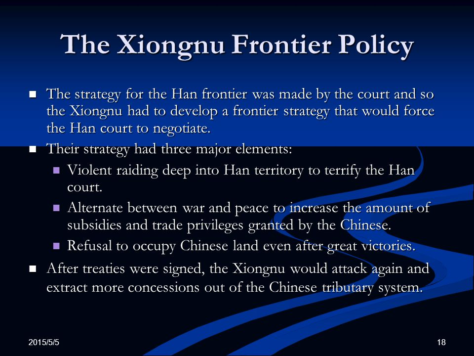 2015/5/5 18 The Xiongnu Frontier Policy The strategy for the Han frontier was made by the court and so the Xiongnu had to develop a frontier strategy