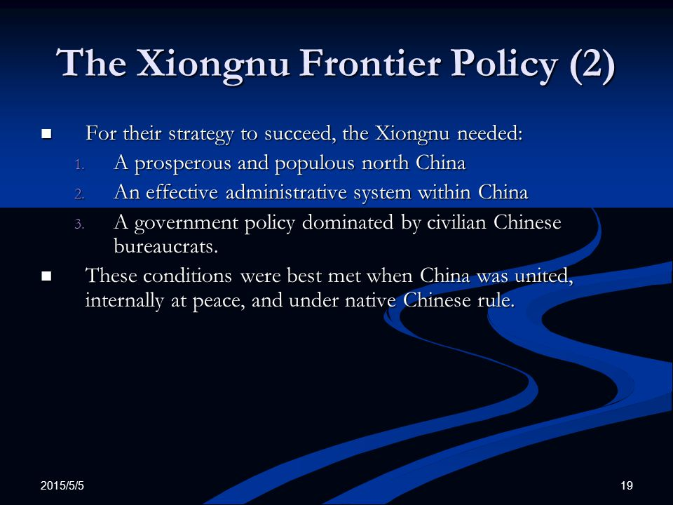 2015/5/5 19 The Xiongnu Frontier Policy (2) For their strategy to succeed, the Xiongnu needed: For their strategy to succeed, the Xiongnu needed: 1. A