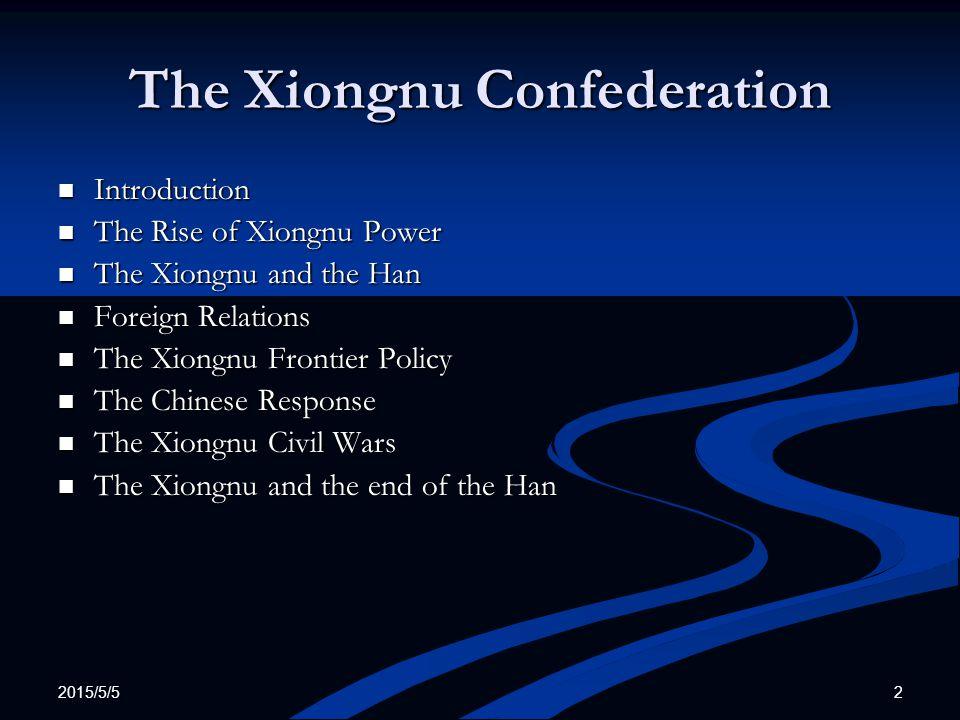 2015/5/5 2 The Xiongnu Confederation Introduction Introduction The Rise of Xiongnu Power The Rise of Xiongnu Power The Xiongnu and the Han The Xiongnu