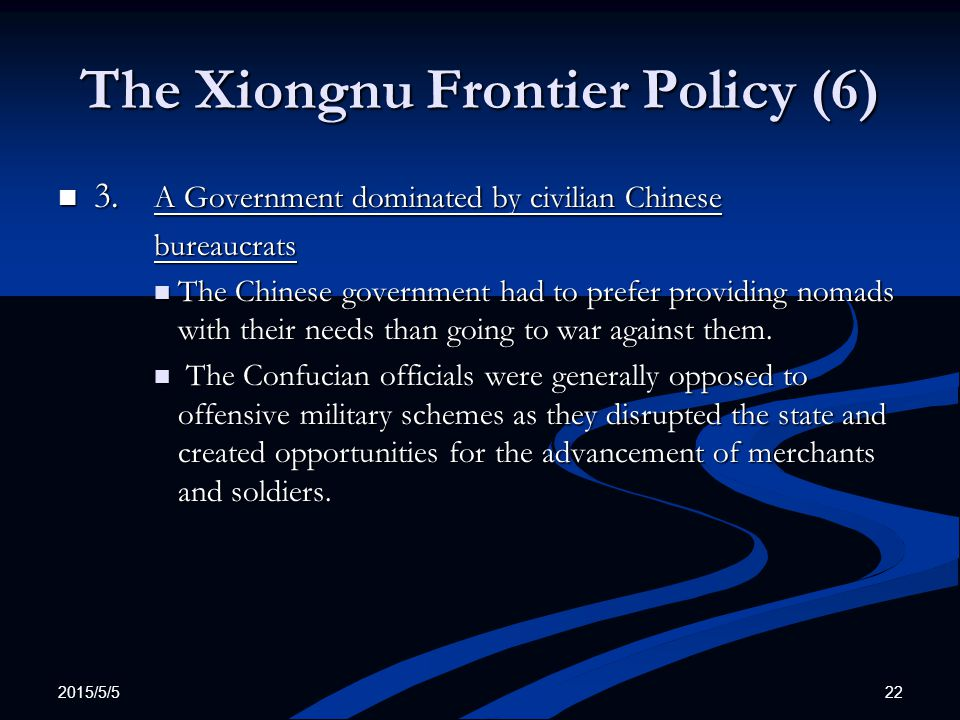 2015/5/5 22 The Xiongnu Frontier Policy (6) 3. A Government dominated by civilian Chinese 3. A Government dominated by civilian Chinesebureaucrats The