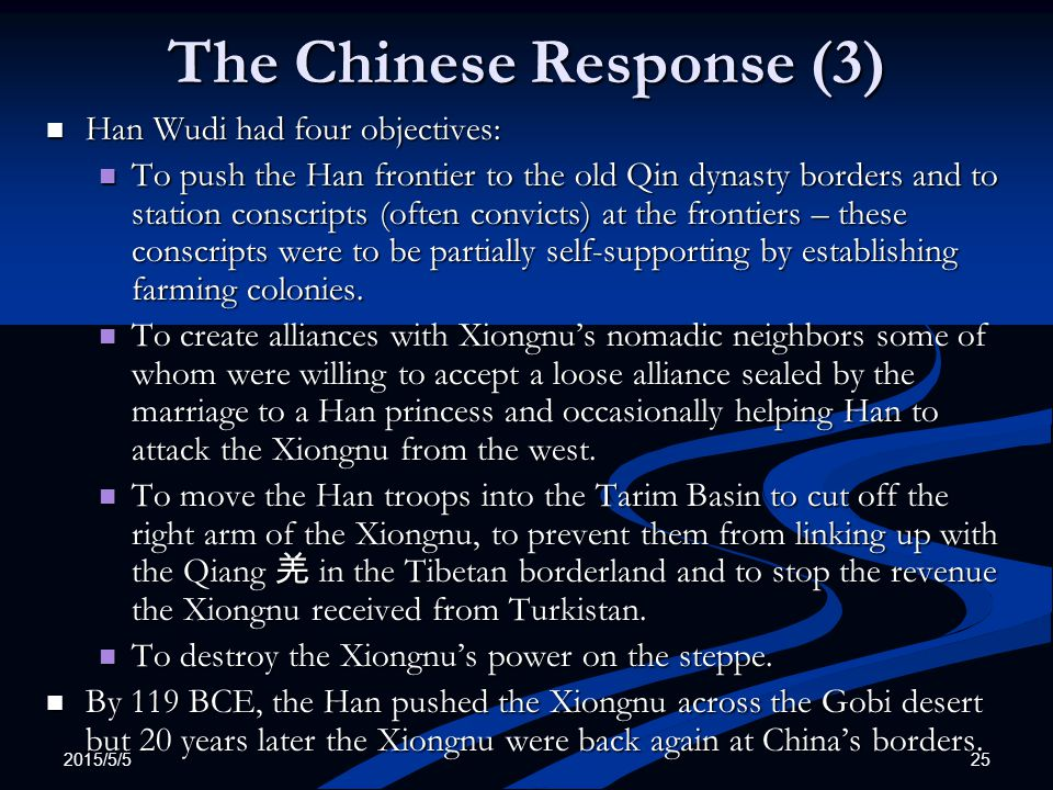 2015/5/5 25 The Chinese Response (3) Han Wudi had four objectives: Han Wudi had four objectives: To push the Han frontier to the old Qin dynasty borde