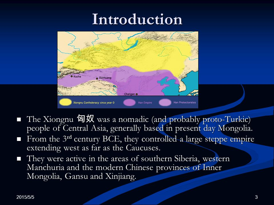 2015/5/5 3 Introduction The Xiongnu 匈奴 was a nomadic (and probably proto-Turkic) people of Central Asia, generally based in present day Mongolia. From