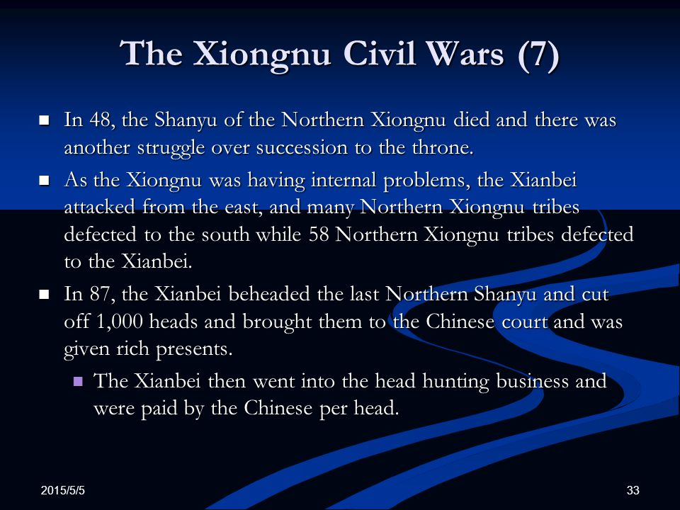2015/5/5 33 The Xiongnu Civil Wars (7) In 48, the Shanyu of the Northern Xiongnu died and there was another struggle over succession to the throne. In
