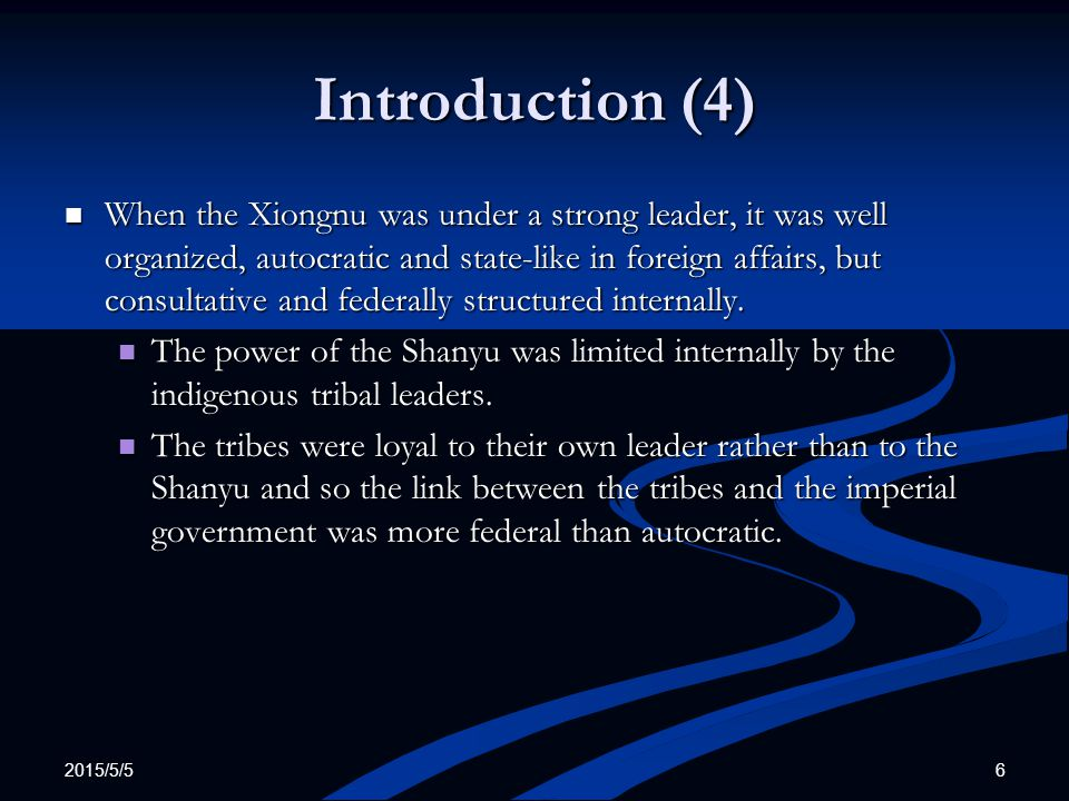 2015/5/5 6 Introduction (4) When the Xiongnu was under a strong leader, it was well organized, autocratic and state-like in foreign affairs, but consu