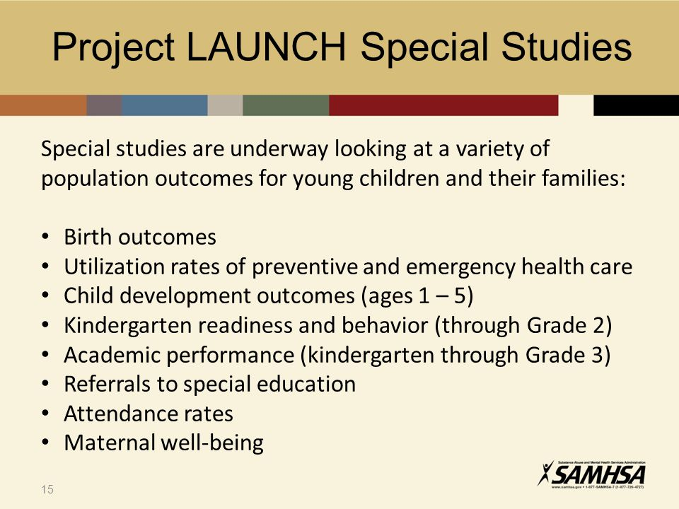 15 Special studies are underway looking at a variety of population outcomes for young children and their families: Birth outcomes Utilization rates of preventive and emergency health care Child development outcomes (ages 1 – 5) Kindergarten readiness and behavior (through Grade 2) Academic performance (kindergarten through Grade 3) Referrals to special education Attendance rates Maternal well-being Project LAUNCH Special Studies