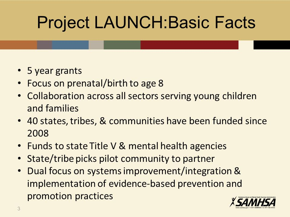 3 3 5 year grants Focus on prenatal/birth to age 8 Collaboration across all sectors serving young children and families 40 states, tribes, & communities have been funded since 2008 Funds to state Title V & mental health agencies State/tribe picks pilot community to partner Dual focus on systems improvement/integration & implementation of evidence-based prevention and promotion practices Project LAUNCH:Basic Facts