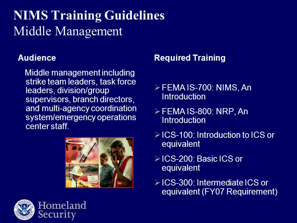 NIMS Training Guidelines Middle Management Audience Middle management including strike team leaders, task force leaders, division/group supervisors, branch directors, and multi-agency coordination system/emergency operations center staff.
