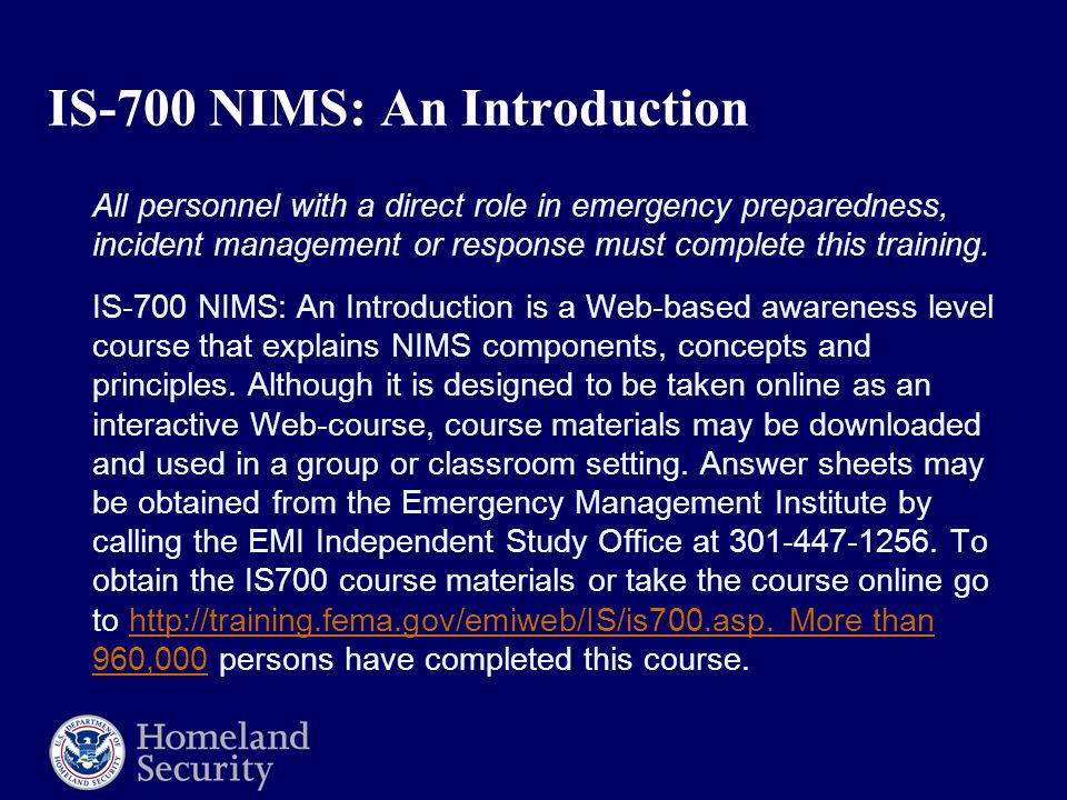 IS-700 NIMS: An Introduction All personnel with a direct role in emergency preparedness, incident management or response must complete this training.