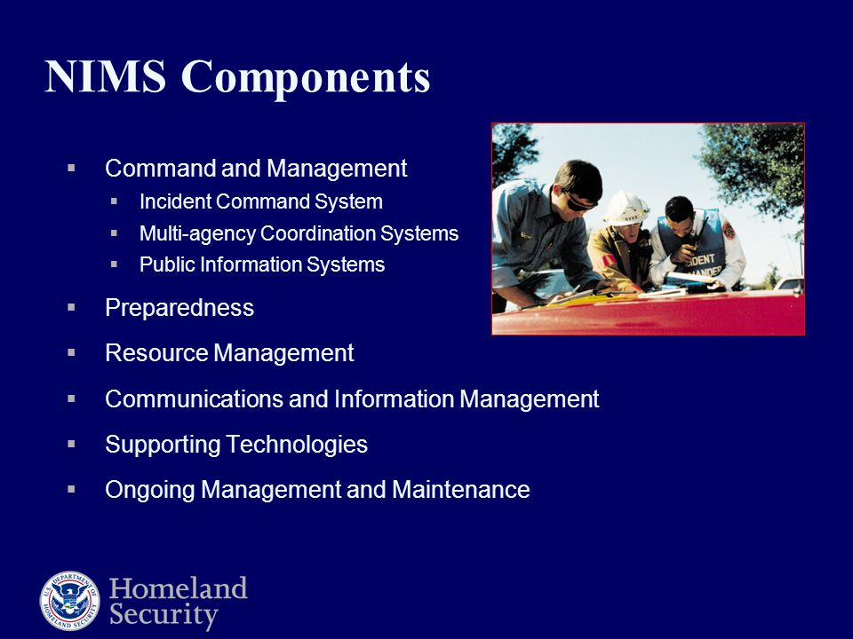 NIMS Components  Command and Management  Incident Command System  Multi-agency Coordination Systems  Public Information Systems  Preparedness  Resource Management  Communications and Information Management  Supporting Technologies  Ongoing Management and Maintenance