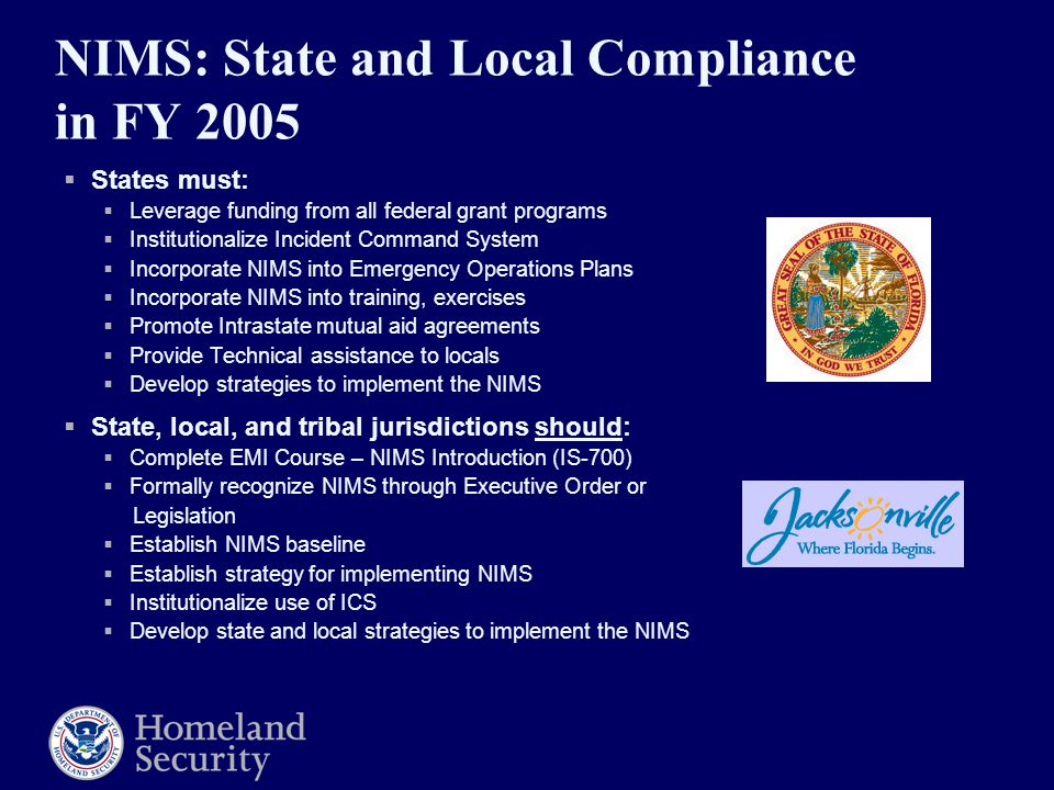 NIMS: State and Local Compliance in FY 2005  States must:  Leverage funding from all federal grant programs  Institutionalize Incident Command System  Incorporate NIMS into Emergency Operations Plans  Incorporate NIMS into training, exercises  Promote Intrastate mutual aid agreements  Provide Technical assistance to locals  Develop strategies to implement the NIMS  State, local, and tribal jurisdictions should:  Complete EMI Course – NIMS Introduction (IS-700)  Formally recognize NIMS through Executive Order or Legislation  Establish NIMS baseline  Establish strategy for implementing NIMS  Institutionalize use of ICS  Develop state and local strategies to implement the NIMS
