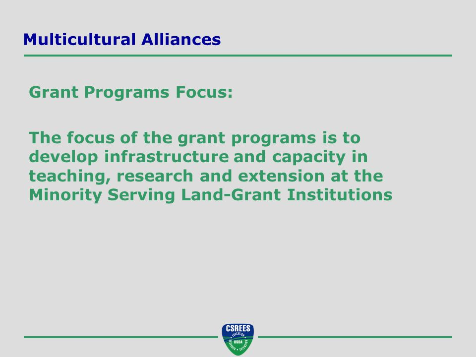 Multicultural Alliances Grant Programs Focus: The focus of the grant programs is to develop infrastructure and capacity in teaching, research and extension at the Minority Serving Land-Grant Institutions